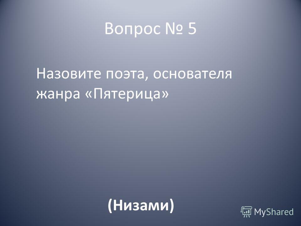 Вопрос 5 Назовите поэта, основателя жанра «Пятерица» (Низами)