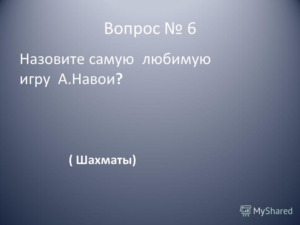 Вопрос 6 Назовите самую любимую игру А.Навои? ( Шахматы)