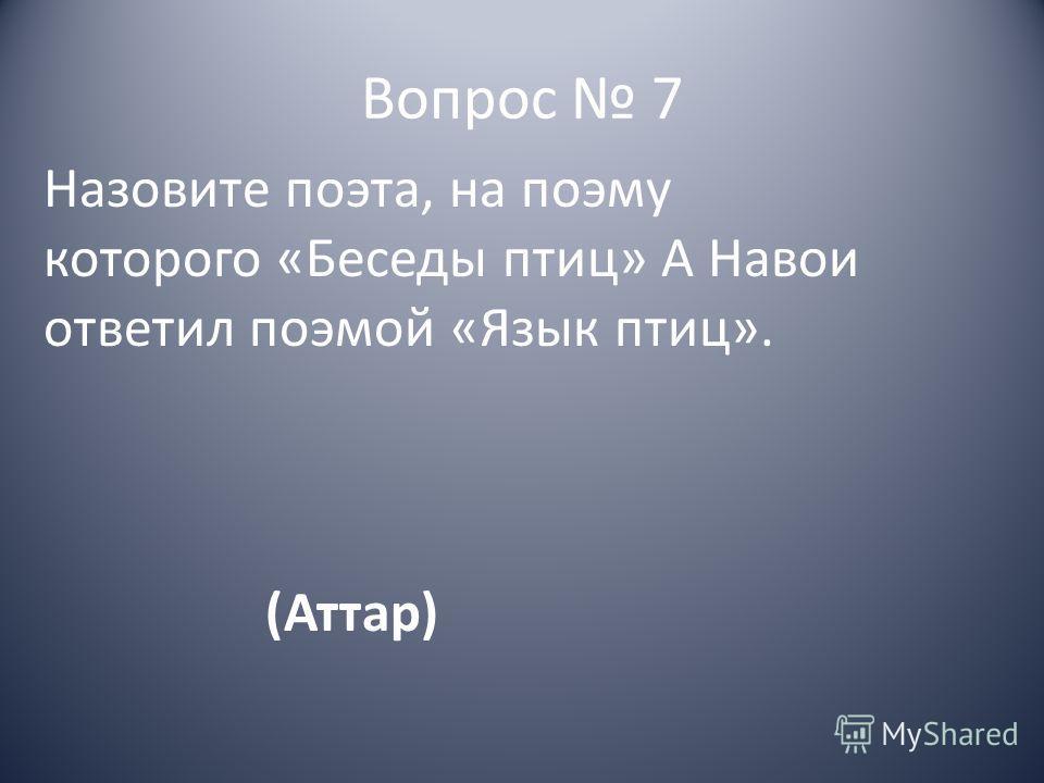 Вопрос 7 Назовите поэта, на поэму которого «Беседы птиц» А Навои ответил поэмой «Язык птиц». (Аттар)