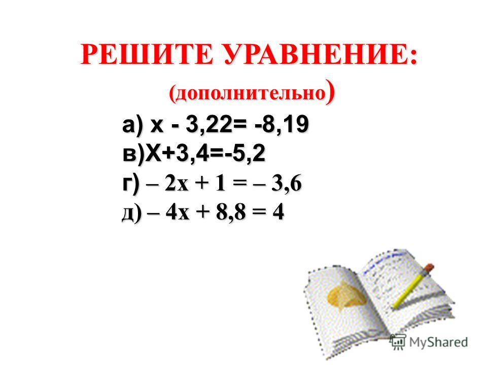 РЕШИТЕ УРАВНЕНИЕ: (дополнительно ) а) х - 3,22= -8,19 в)Х+3,4=-5,2 г) – 2x + 1 = – 3,6 д) – 4x + 8,8 = 4