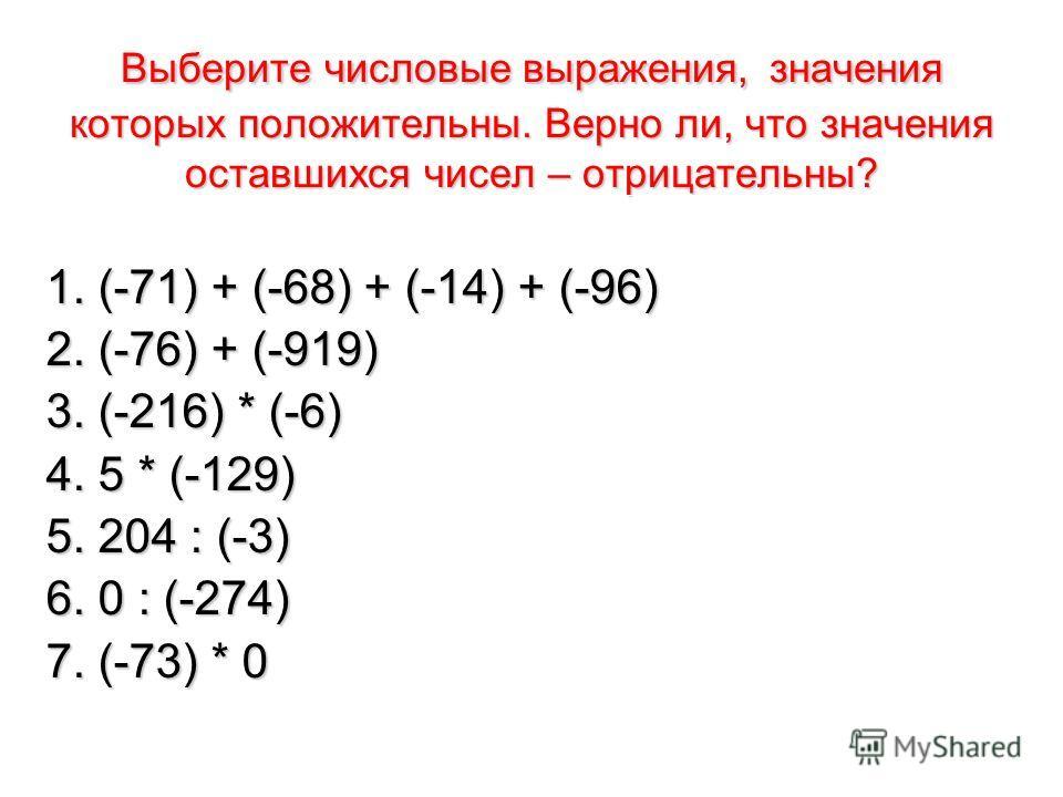 Выберите числовые выражения, значения которых положительны. Верно ли, что значения оставшихся чисел – отрицательны? 1. (-71) + (-68) + (-14) + (-96) 2. (-76) + (-919) 3. (-216) * (-6) 4. 5 * (-129) 5. 204 : (-3) 6. 0 : (-274) 7. (-73) * 0