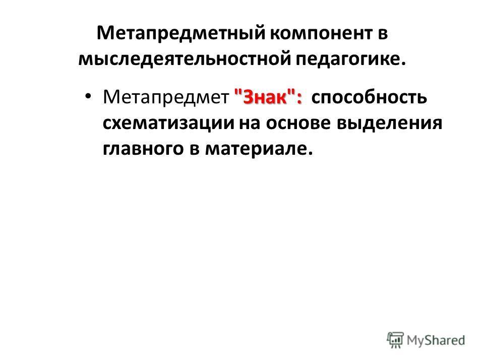 Метапредметный компонент в мыследеятельностной педагогике. Знак: Метапредмет Знак: способность схематизации на основе выделения главного в материале.