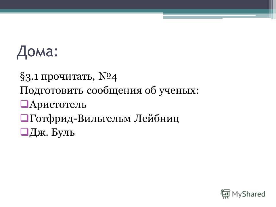 Дома: §3.1 прочитать, 4 Подготовить сообщения об ученых: Аристотель Готфрид-Вильгельм Лейбниц Дж. Буль