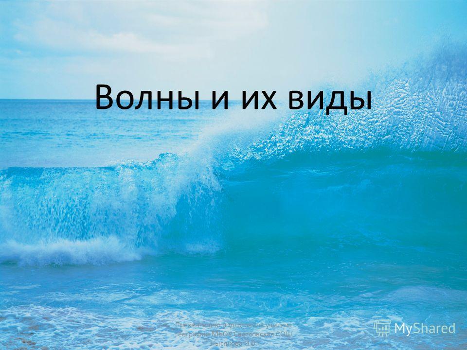 Волны и их виды Презентацию подготовила учитель географии МБОУ Светловская СОШ Лысякова И.В.
