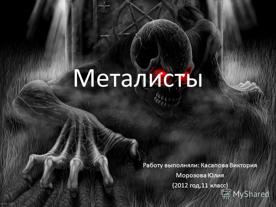 Металисты Работу выполняли: Касапова Виктория Морозова Юлия (2012 год,11 класс)