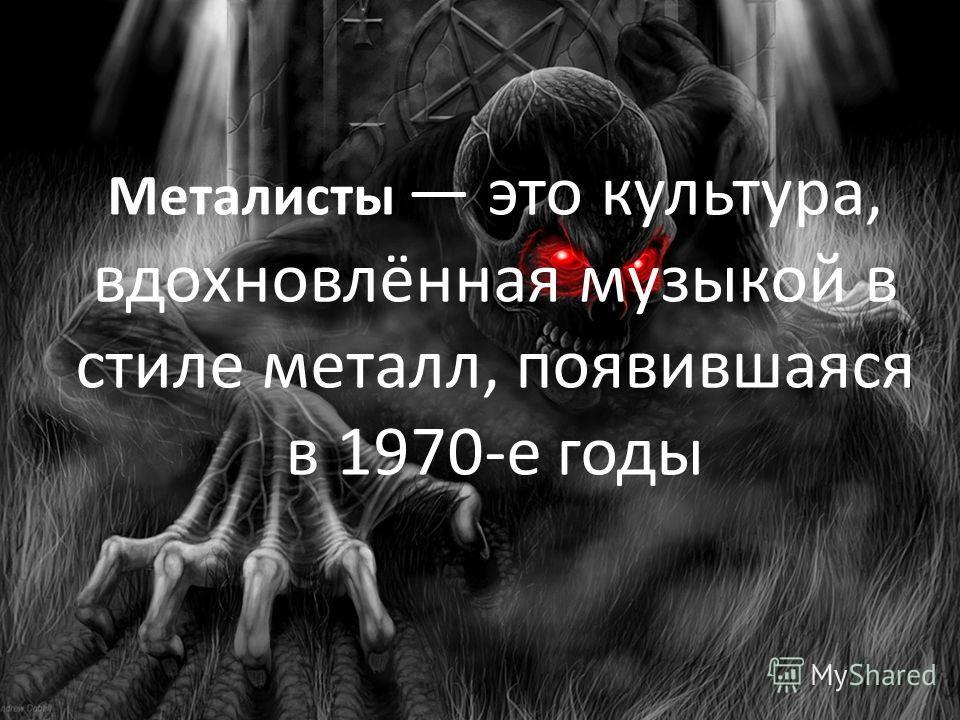Металисты это культура, вдохновлённая музыкой в стиле металл, появившаяся в 1970-е годы