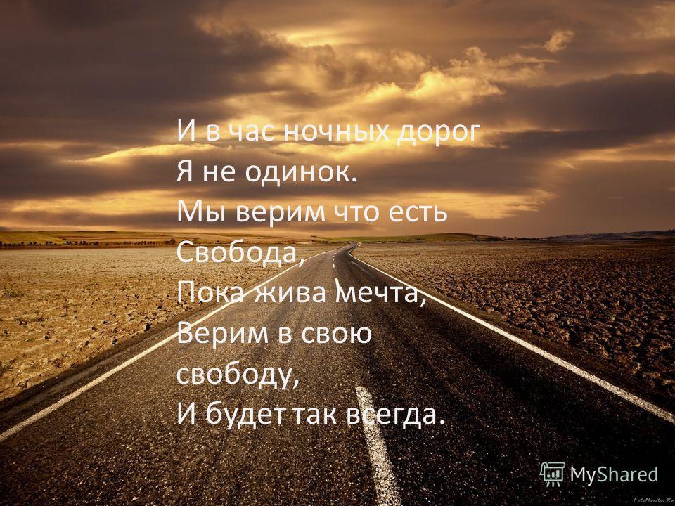 И в час ночных дорог Я не одинок. Мы верим что есть Свобода, Пока жива мечта, Верим в свою свободу, И будет так всегда.