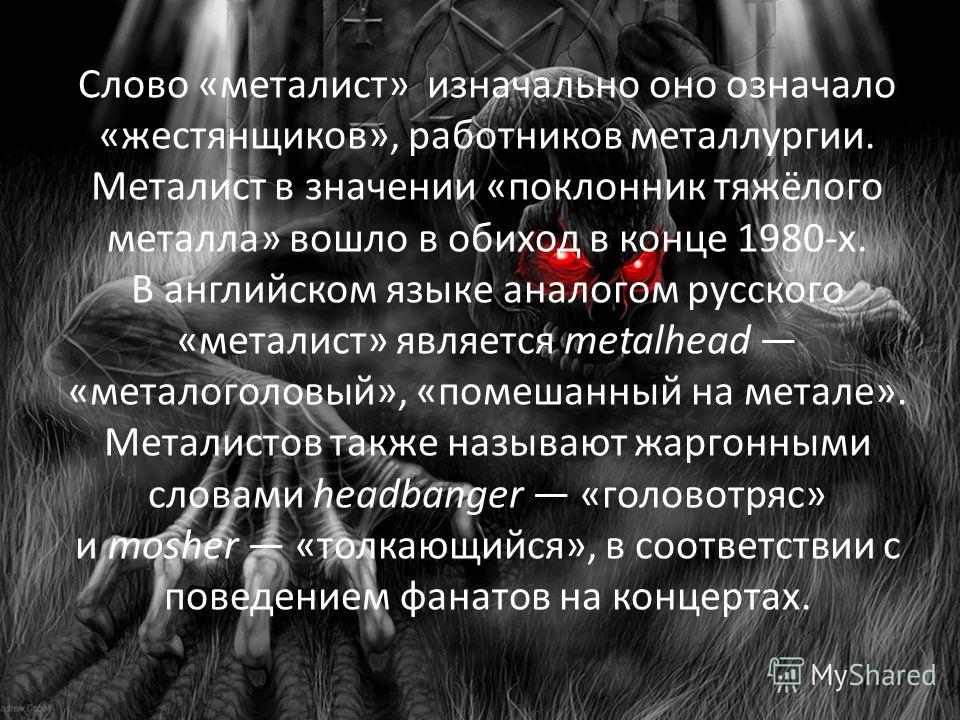 Слово «металист» изначально оно означало «жестянщиков», работников металлургии. Металист в значении «поклонник тяжёлого металла» вошло в обиход в конце 1980-х. В английском языке аналогом русского «металист» является metalhead «металоголовый», «помеш