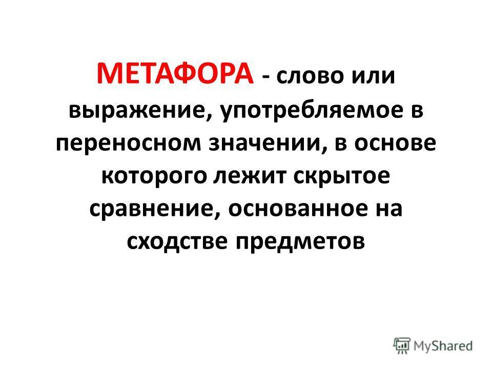 МЕТАФОРА - слово или выражение, употребляемое в переносном значении, в основе которого лежит скрытое сравнение, основанное на сходстве предметов