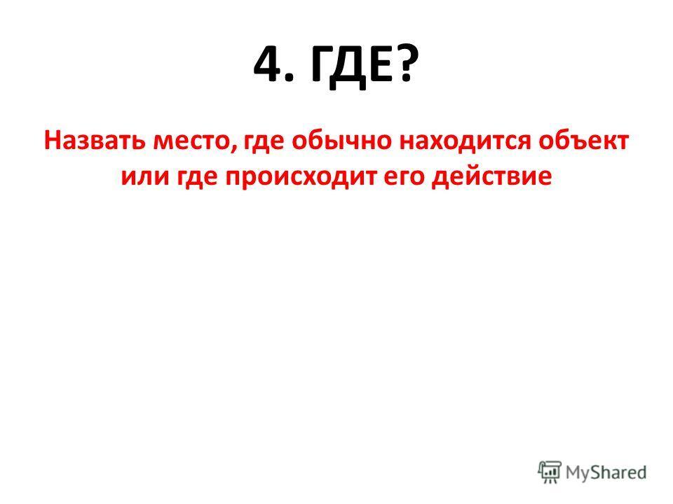 4. ГДЕ? Назвать место, где обычно находится объект или где происходит его действие