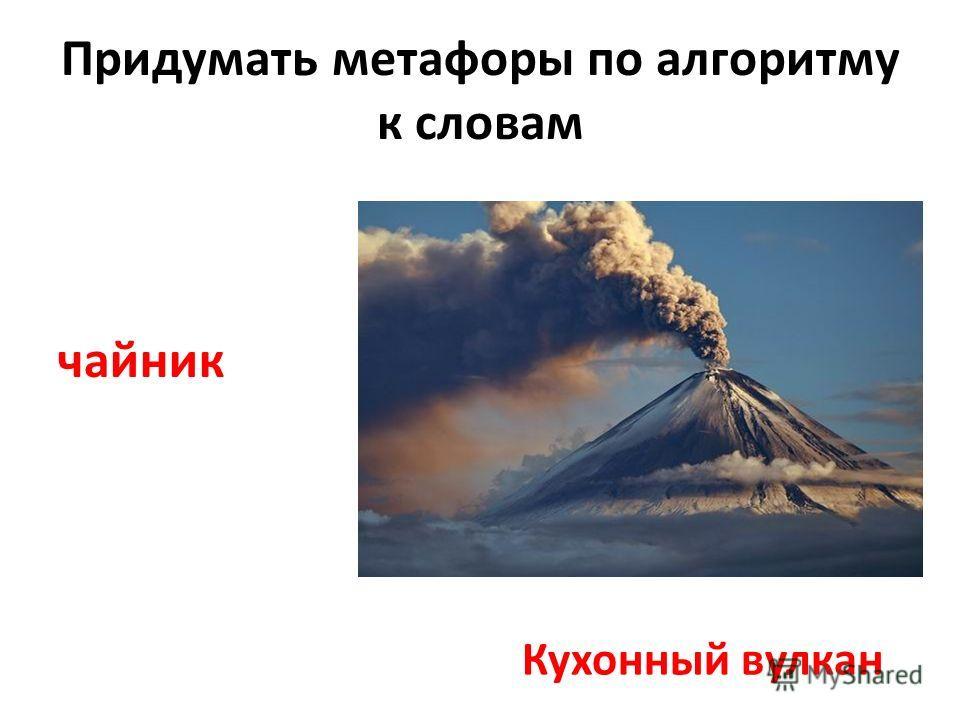 Придумать метафоры по алгоритму к словам чайник Кухонный вулкан