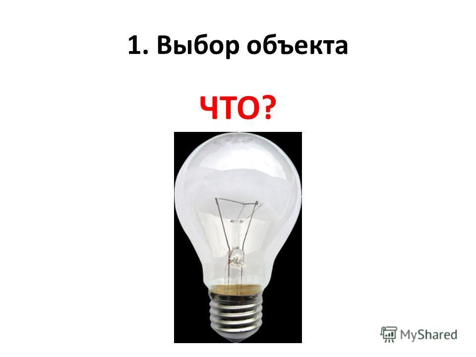 1. Выбор объекта ЧТО?