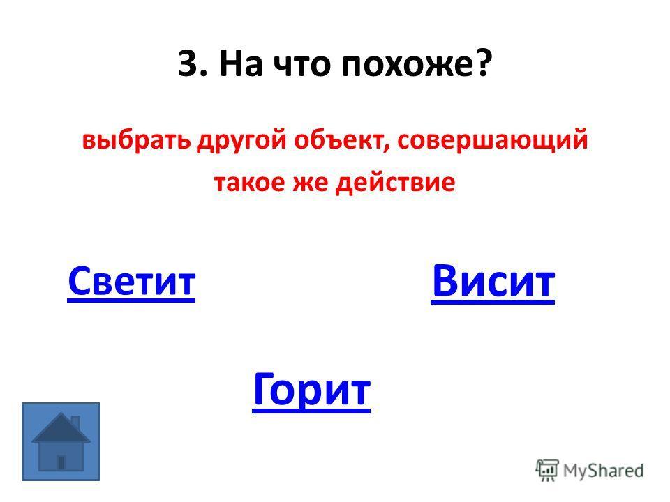 3. На что похоже? выбрать другой объект, совершающий такое же действие Светит Висит Горит