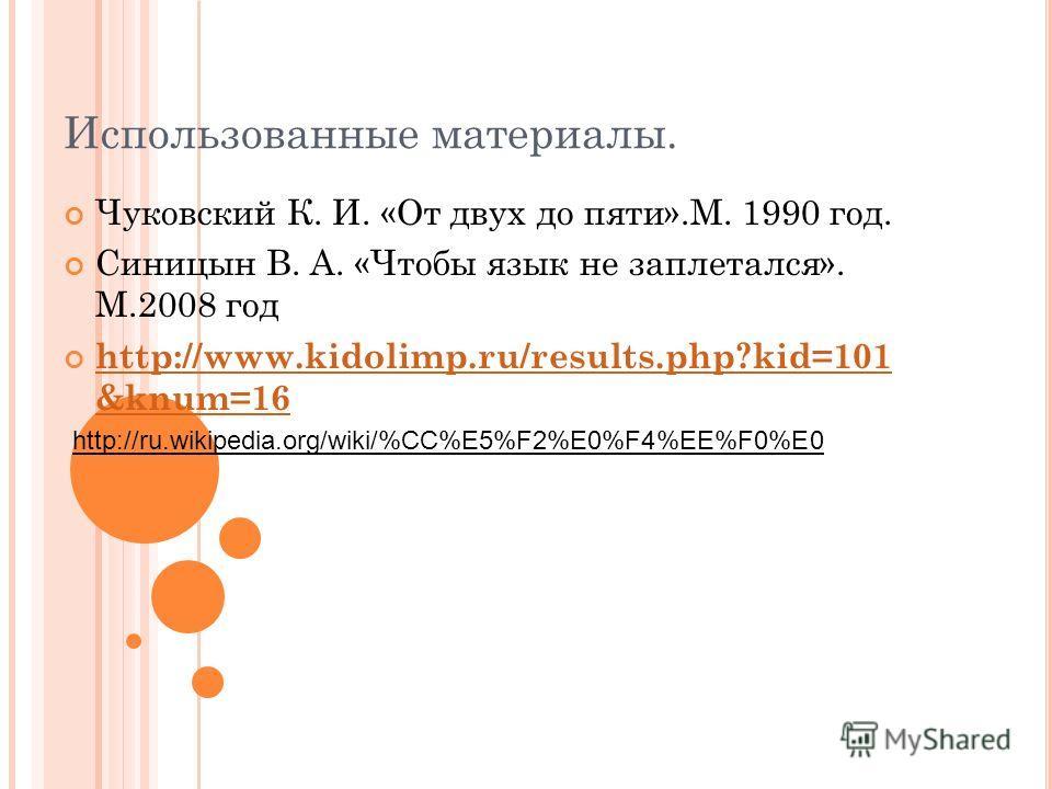 Использованные материалы. Чуковский К. И. «От двух до пяти».М. 1990 год. Синицын В. А. «Чтобы язык не заплетался». М.2008 год http://www.kidolimp.ru/results.php?kid=101 &knum=16 http://www.kidolimp.ru/results.php?kid=101 &knum=16 http://ru.wikipedia.