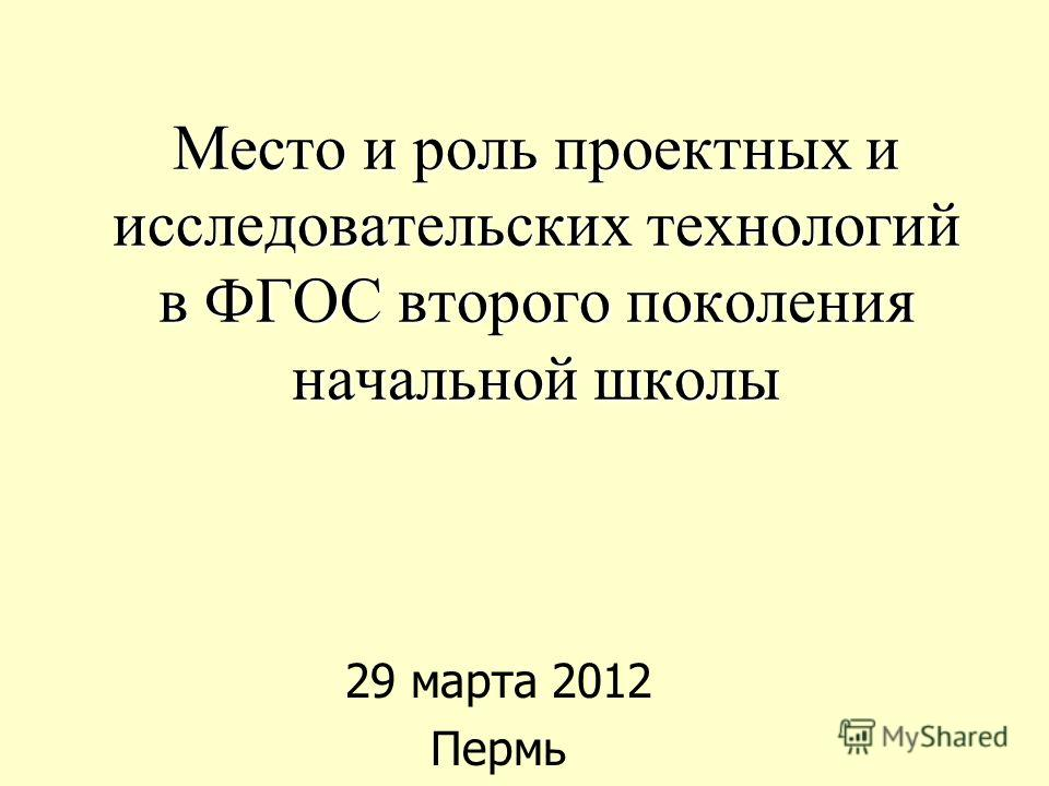 Место и роль проектных и исследовательских технологий в ФГОС второго поколения начальной школы 29 марта 2012 Пермь