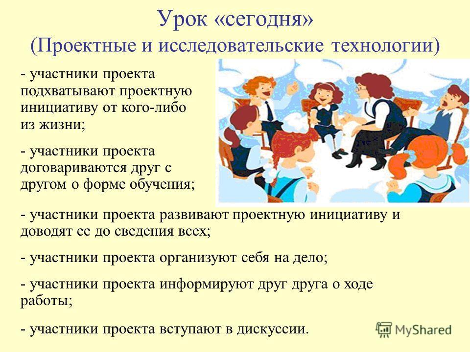 Урок «сегодня» (Проектные и исследовательские технологии) - участники проекта подхватывают проектную инициативу от кого-либо из жизни; - участники проекта договариваются друг с другом о форме обучения; - участники проекта развивают проектную инициати
