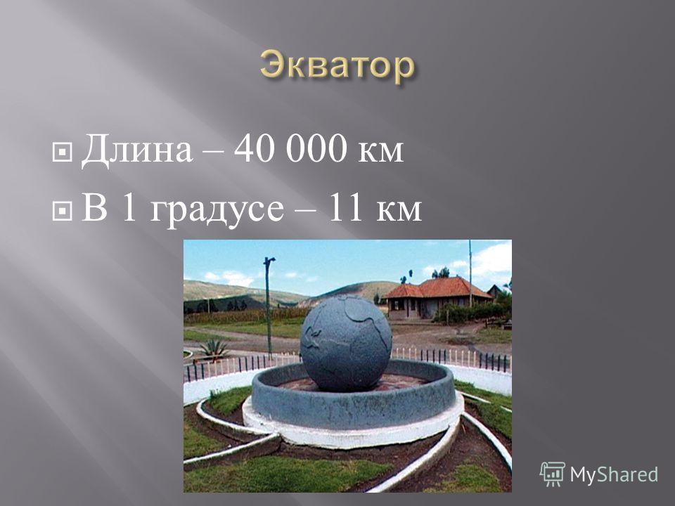 Длина – 40 000 км В 1 градусе – 11 км