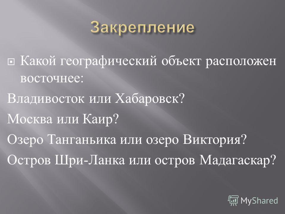 Какой географический объект расположен восточнее : Владивосток или Хабаровск ? Москва или Каир ? Озеро Танганьика или озеро Виктория ? Остров Шри - Ланка или остров Мадагаскар ?