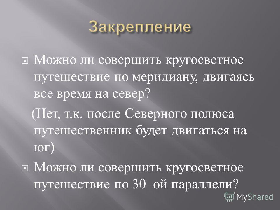 Можно ли совершить кругосветное путешествие по меридиану, двигаясь все время на север ? ( Нет, т. к. после Северного полюса путешественник будет двигаться на юг ) Можно ли совершить кругосветное путешествие по 30– ой параллели ?