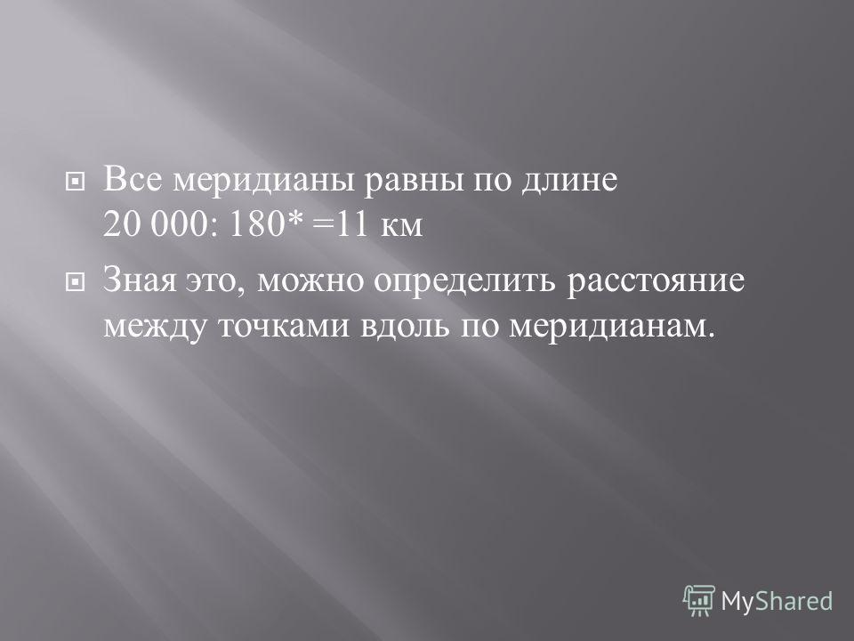 Все меридианы равны по длине 20 000: 180* =11 км Зная это, можно определить расстояние между точками вдоль по меридианам.