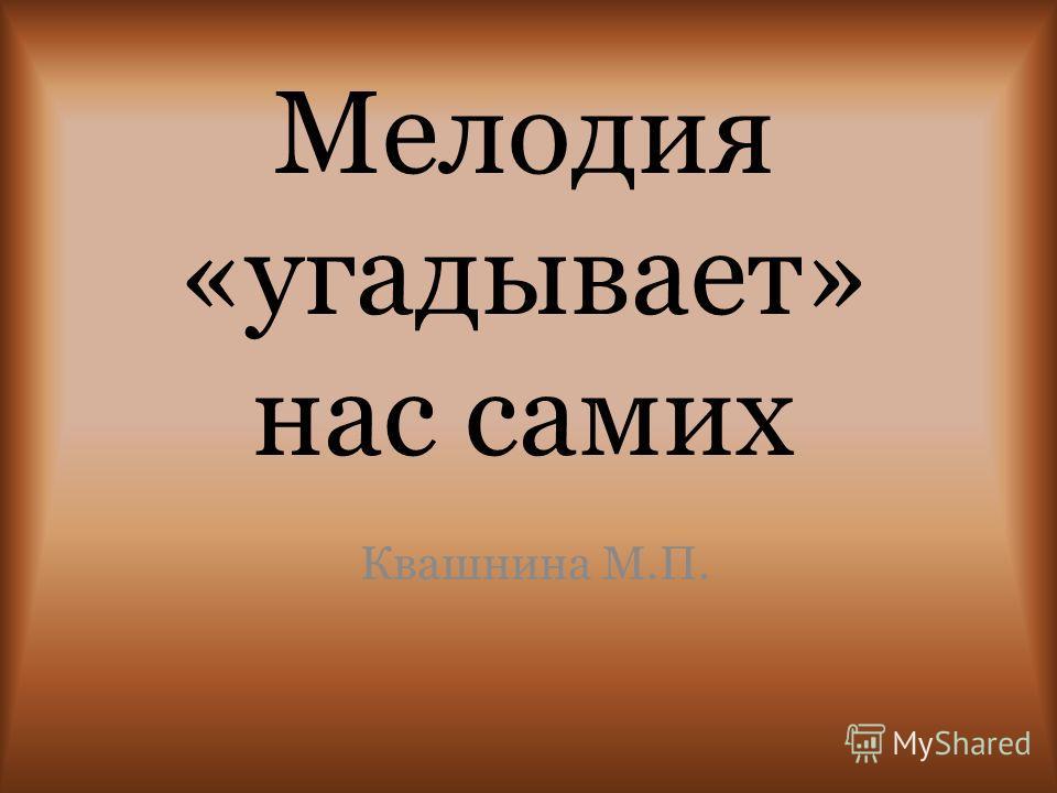 Мелодия «угадывает» нас самих Квашнина М.П.