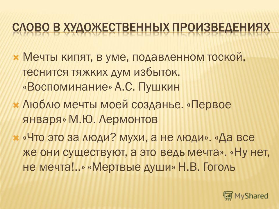 Мечты кипят, в уме, подавленном тоской, теснится тяжких дум избыток. «Воспоминание» А.С. Пушкин Люблю мечты моей созданье. «Первое января» М.Ю. Лермонтов «Что это за люди? мухи, а не люди». «Да все же они существуют, а это ведь мечта». «Ну нет, не ме