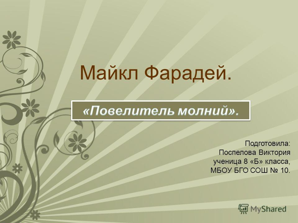 Майкл Фарадей. Подготовила: Поспелова Виктория ученица 8 «Б» класса, МБОУ БГО СОШ 10.