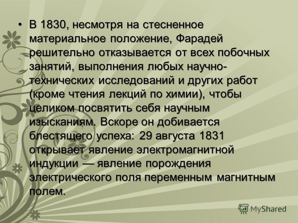 В 1830, несмотря на стесненное материальное положение, Фарадей решительно отказывается от всех побочных занятий, выполнения любых научно- технических исследований и других работ (кроме чтения лекций по химии), чтобы целиком посвятить себя научным изы