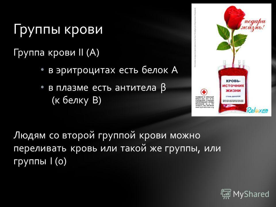 Группа крови II (А) в эритроцитах есть белок А в плазме есть антитела β (к белку В) Людям со второй группой крови можно переливать кровь или такой же группы, или группы I (0) Группы крови