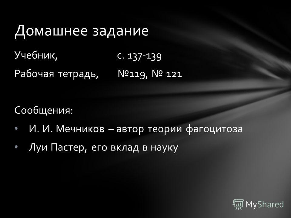 Учебник, с. 137-139 Рабочая тетрадь, 119, 121 Сообщения: И. И. Мечников – автор теории фагоцитоза Луи Пастер, его вклад в науку Домашнее задание