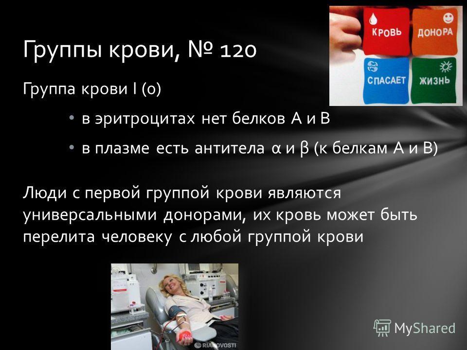 Группа крови I (0) в эритроцитах нет белков А и В в плазме есть антитела α и β (к белкам А и В) Люди с первой группой крови являются универсальными донорами, их кровь может быть перелита человеку с любой группой крови Группы крови, 120