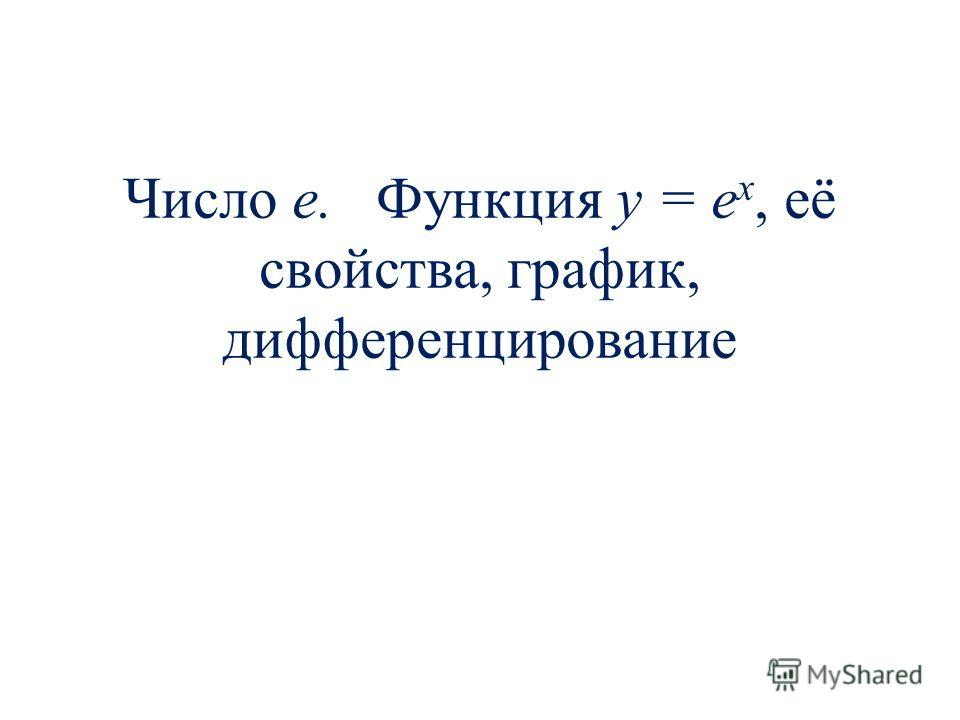 Число е. Функция y = e x, её свойства, график, дифференцирование