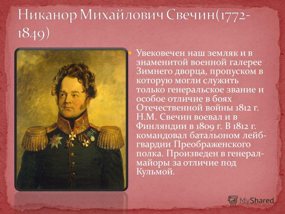 Увековечен наш земляк и в знаменитой военной галерее Зимнего дворца, пропуском в которую могли служить только генеральское звание и особое отличие в боях Отечественной войны 1812 г. Н.М. Свечин воевал и в Финляндии в 1809 г. В 1812 г. командовал бата