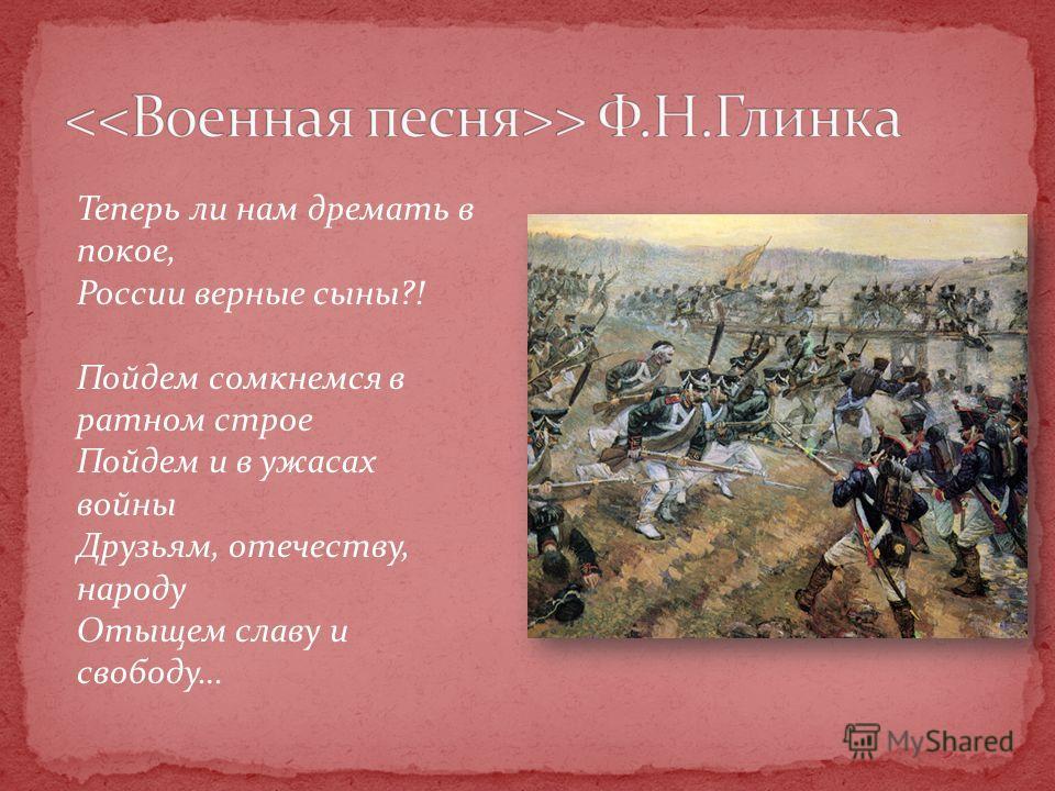 Теперь ли нам дремать в покое, России верные сыны?! Пойдем сомкнемся в ратном строе Пойдем и в ужасах войны Друзьям, отечеству, народу Отыщем славу и свободу…