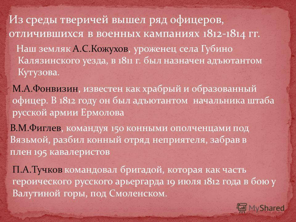 Из среды тверичей вышел ряд офицеров, отличившихся в военных кампаниях 1812-1814 гг. Наш земляк А.С.Кожухов, уроженец села Губино Калязинского уезда, в 1811 г. был назначен адъютантом Кутузова. М.А.Фонвизин, известен как храбрый и образованный офицер