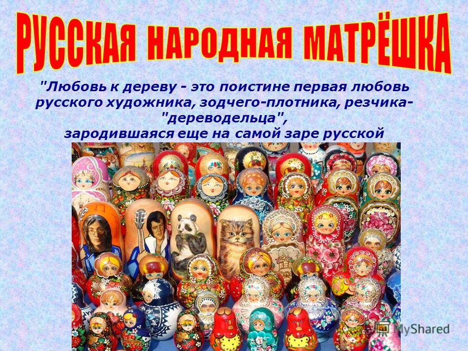 Любовь к дереву - это поистине первая любовь русского художника, зодчего-плотника, резчика- дереводельца, зародившаяся еще на самой заре русской культуры Л. Аркин