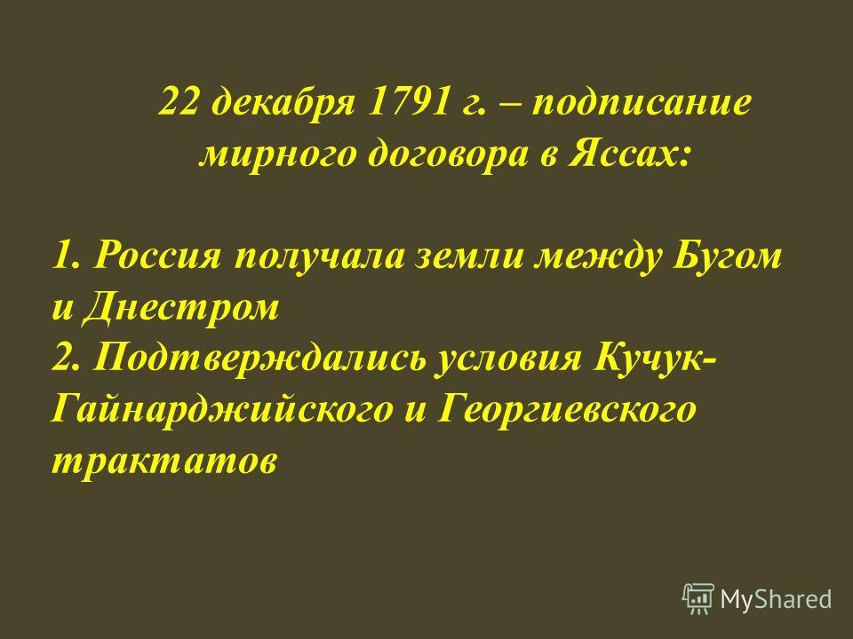 22 декабря 1791 г. – подписание мирного договора в Яссах: 1. Россия получала земли между Бугом и Днестром 2. Подтверждались условия Кучук- Гайнарджийского и Георгиевского трактатов