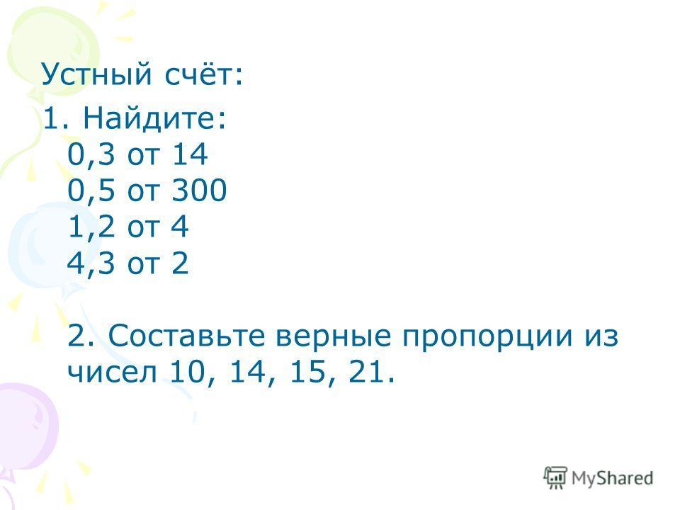 Устный счёт: 1. Найдите: 0,3 от 14 0,5 от 300 1,2 от 4 4,3 от 2 2. Составьте верные пропорции из чисел 10, 14, 15, 21.
