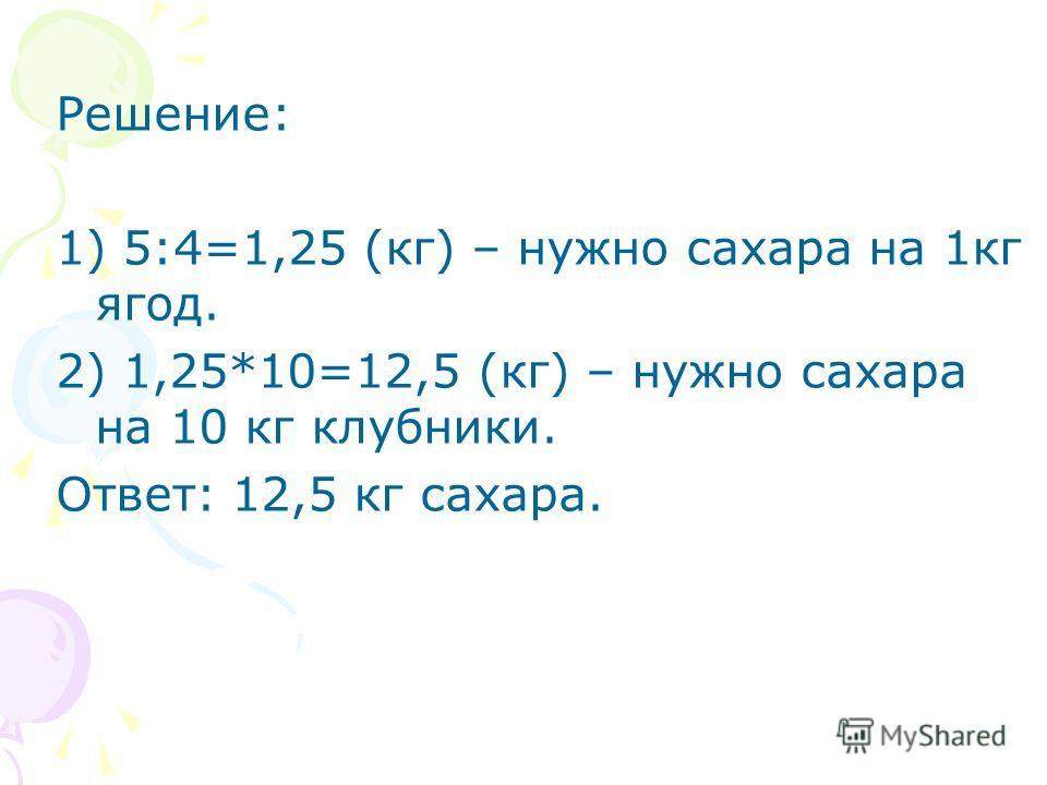 Решение: 1) 5:4=1,25 (кг) – нужно сахара на 1кг ягод. 2) 1,25*10=12,5 (кг) – нужно сахара на 10 кг клубники. Ответ: 12,5 кг сахара.