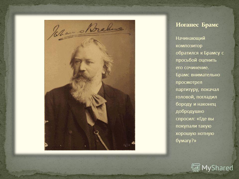 Начинающий композитор обратился к Брамсу с просьбой оценить его сочинение. Брамс внимательно просмотрел партитуру, покачал головой, погладил бороду и наконец добродушно спросил: «Где вы покупали такую хорошую нотную бумагу?»