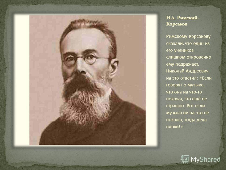 Римскому-Корсакову сказали, что один из его учеников слишком откровенно ему подражает. Николай Андреевич на это ответил: «Если говорят о музыке, что она на что-то похожа, это ещё не страшно. Вот если музыка ни на что не похожа, тогда дела плохи!»