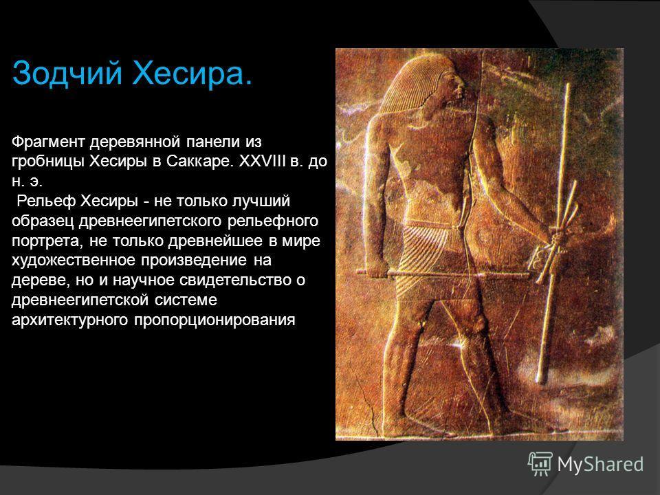 Зодчий Хесира. Фрагмент деревянной панели из гробницы Хесиры в Саккаре. XXVIII в. до н. э. Рельеф Хесиры - не только лучший образец древнеегипетского рельефного портрета, не только древнейшее в мире художественное произведение на дереве, но и научное