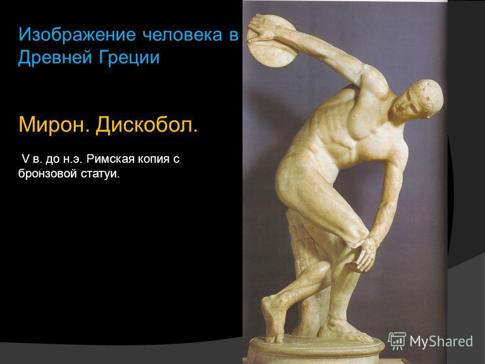 Мирон. Дискобол. V в. до н.э. Римская копия с бронзовой статуи. Изображение человека в Древней Греции