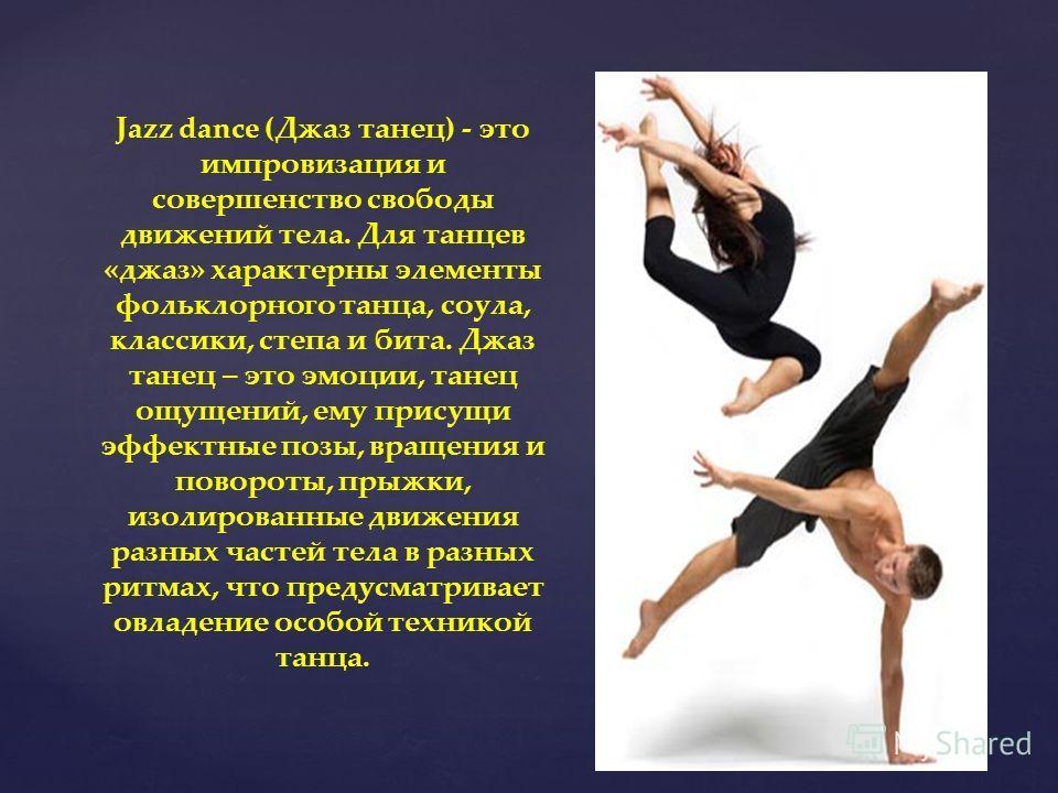 Jazz dance (Джаз танец) - это импровизация и совершенство свободы движений тела. Для танцев «джаз» характерны элементы фольклорного танца, соула, классики, степа и бита. Джаз танец – это эмоции, танец ощущений, ему присущи эффектные позы, вращения и