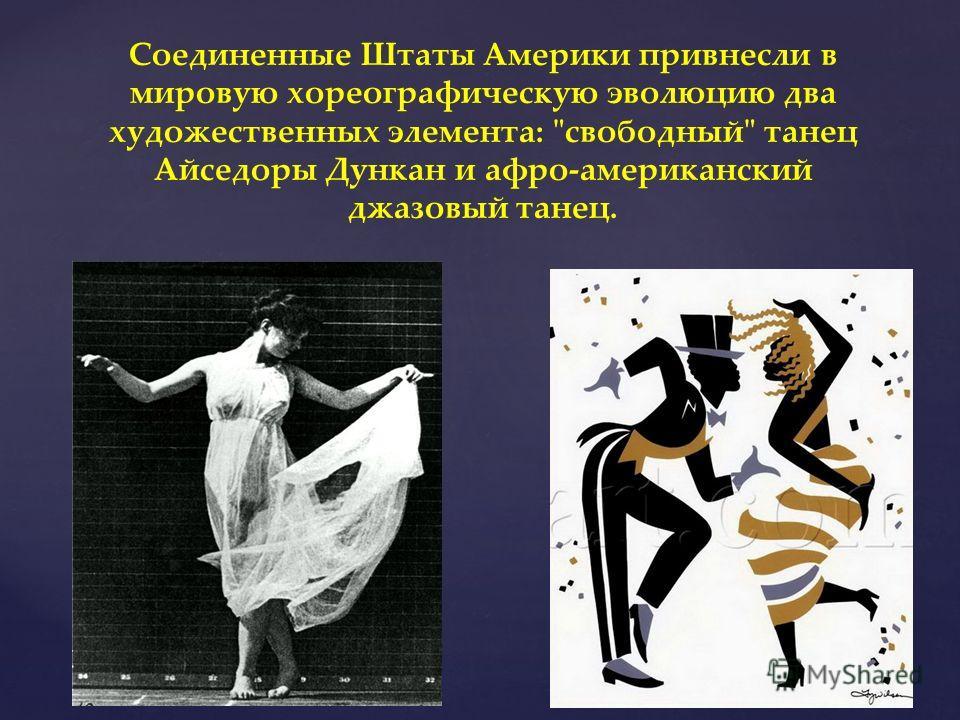 Соединенные Штаты Америки привнесли в мировую хореографическую эволюцию два художественных элемента: свободный танец Айседоры Дункан и афро-американский джазовый танец.