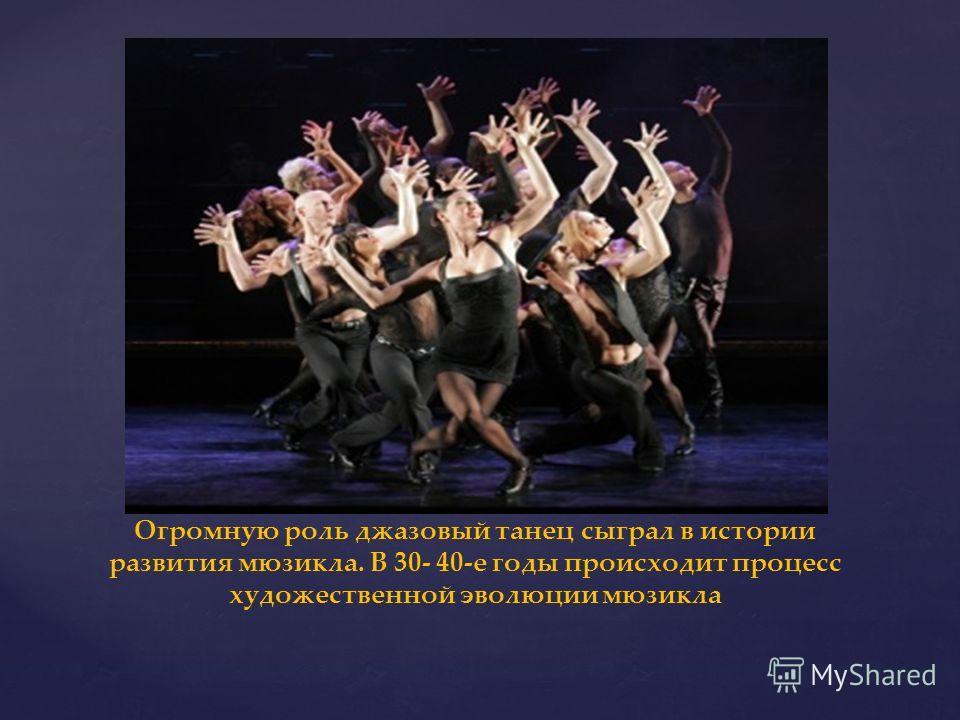 Огромную роль джазовый танец сыграл в истории развития мюзикла. В 30- 40-е годы происходит процесс художественной эволюции мюзикла