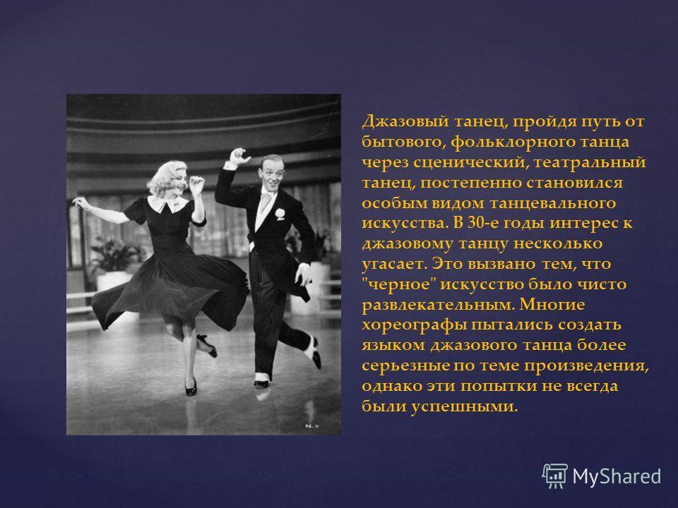 Джазовый танец, пройдя путь от бытового, фольклорного танца через сценический, театральный танец, постепенно становился особым видом танцевального искусства. В 30-е годы интерес к джазовому танцу несколько угасает. Это вызвано тем, что