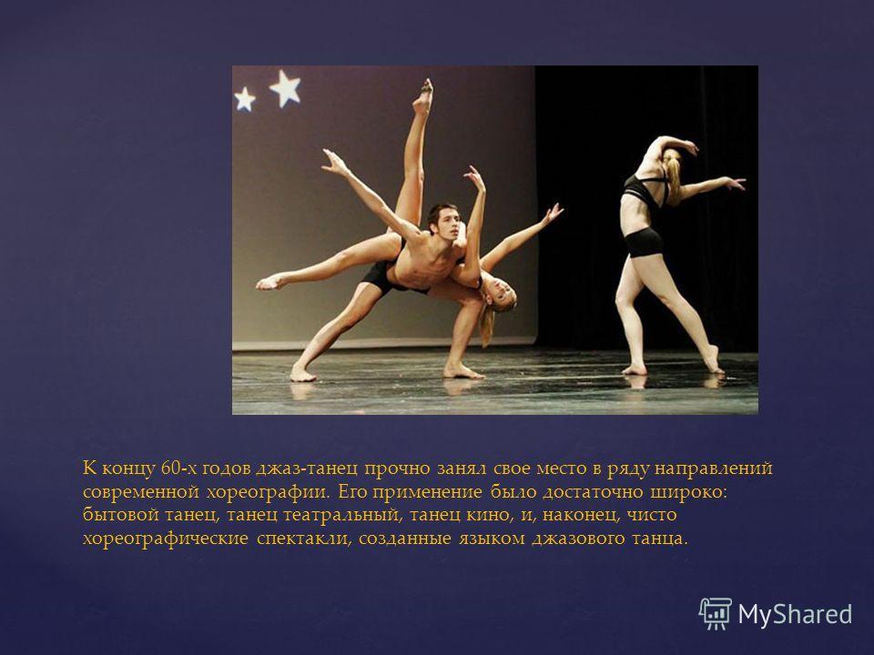 К концу 60-х годов джаз-танец прочно занял свое место в ряду направлений современной хореографии. Его применение было достаточно широко: бытовой танец, танец театральный, танец кино, и, наконец, чисто хореографические спектакли, созданные языком джаз