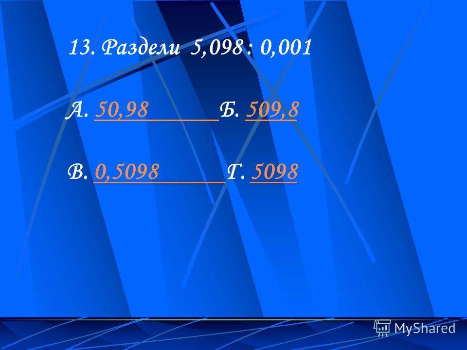 13. Раздели 5,098 : 0,001 А. 50,98 Б. 509,850,98 509,8 В. 0,5098 Г. 50980,5098 5098