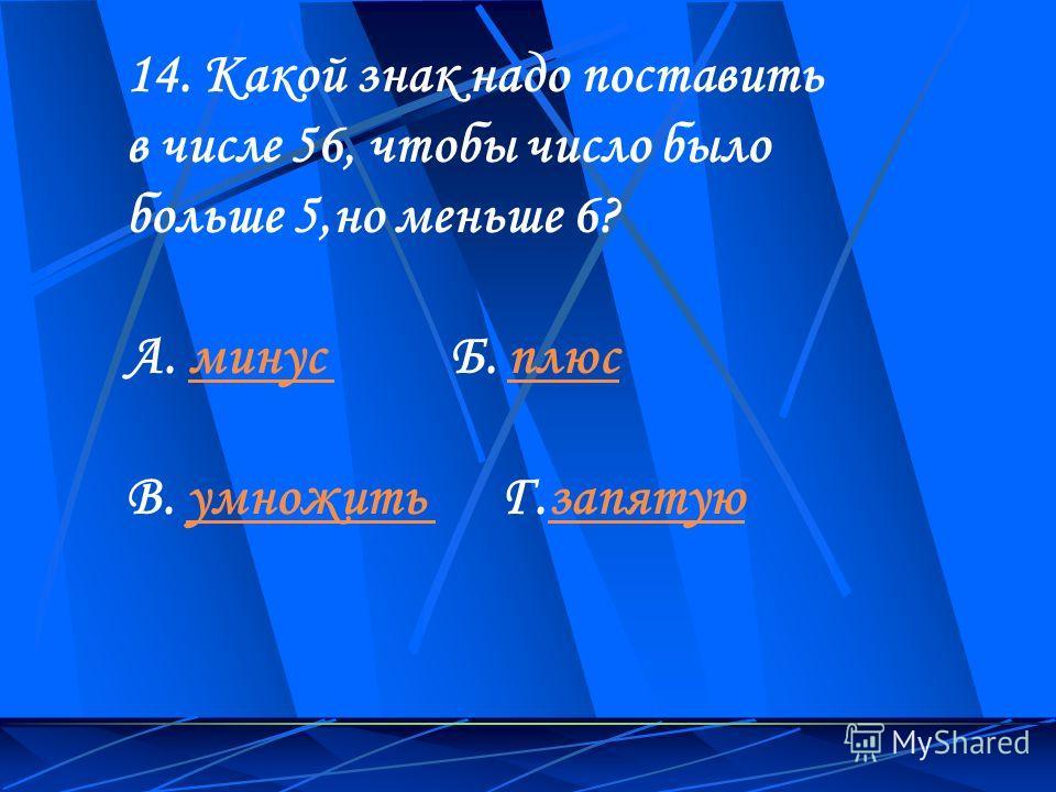14. Какой знак надо поставить в числе 56, чтобы число было больше 5,но меньше 6? А. минус Б. плюсминус плюс В. умножить Г.запятуюумножить запятую